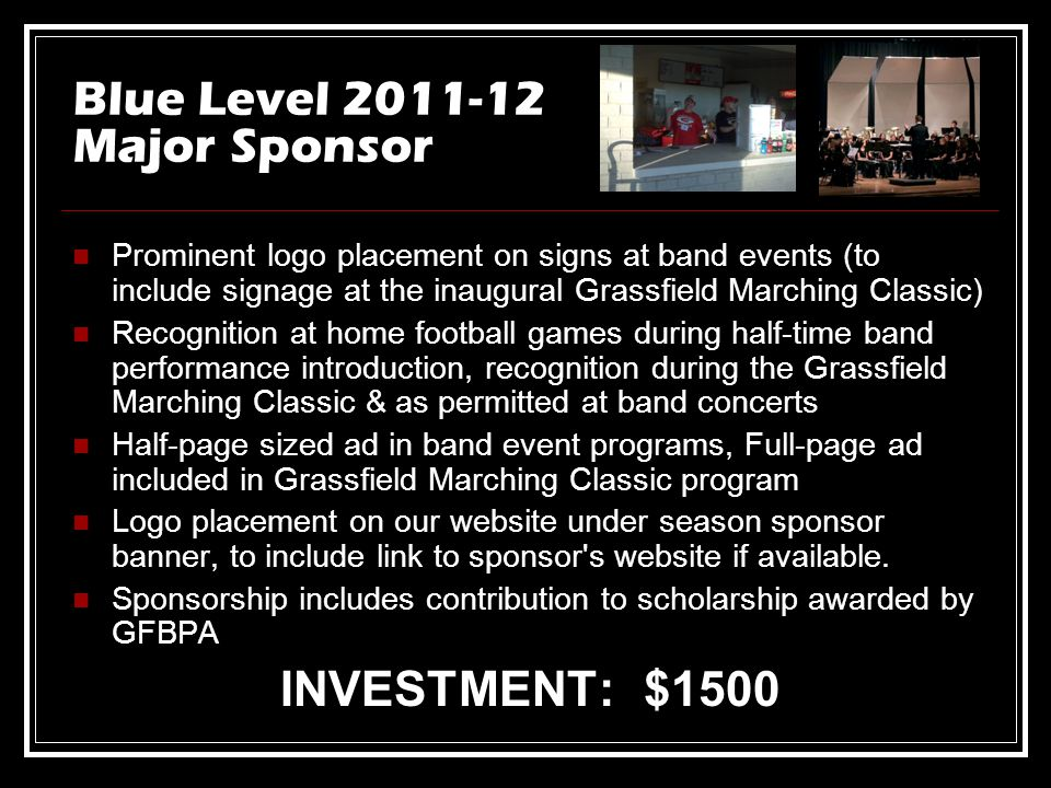 Blue Level 2011-12 Major Sponsor Prominent logo placement on signs at band events (to include signage at the inaugural Grassfield Marching Classic) Recognition at home football games during half-time band performance introduction, recognition during the Grassfield Marching Classic & as permitted at band concerts Half-page sized ad in band event programs, Full-page ad included in Grassfield Marching Classic program Logo placement on our website under season sponsor banner, to include link to sponsor s website if available.