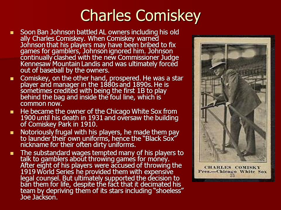 Charles Comiskey Soon Ban Johnson battled AL owners including his old ally Charles Comiskey. When Comiskey warned Johnson that his players may have be