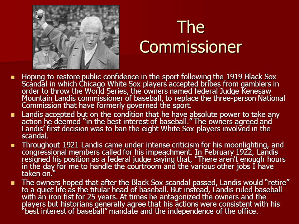 The Commissioner Hoping to restore public confidence in the sport following the 1919 Black Sox Scandal in which Chicago White Sox players accepted bri