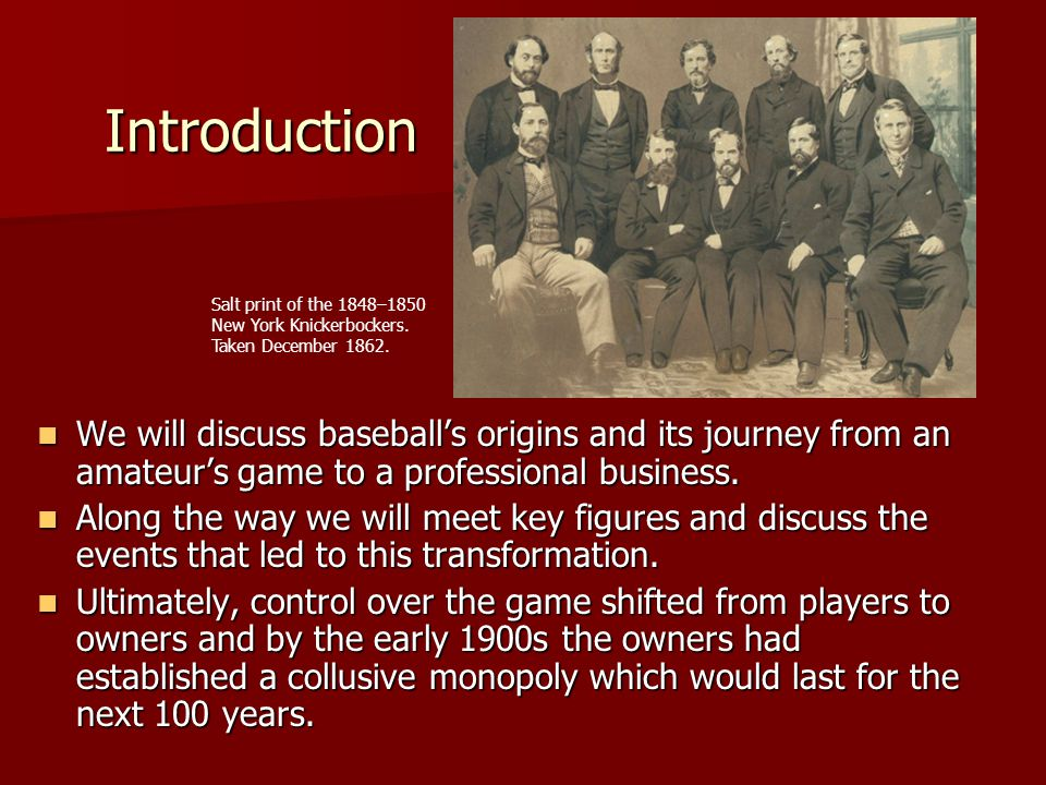 Introduction We will discuss baseballs origins and its journey from an amateurs game to a professional business. We will discuss baseballs origins and
