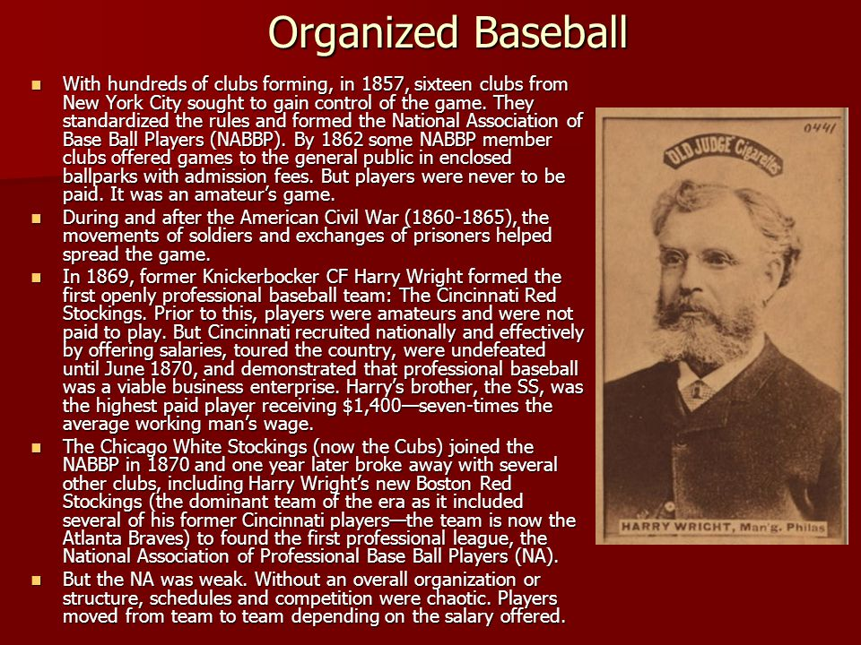 Organized Baseball With hundreds of clubs forming, in 1857, sixteen clubs from New York City sought to gain control of the game. They standardized the