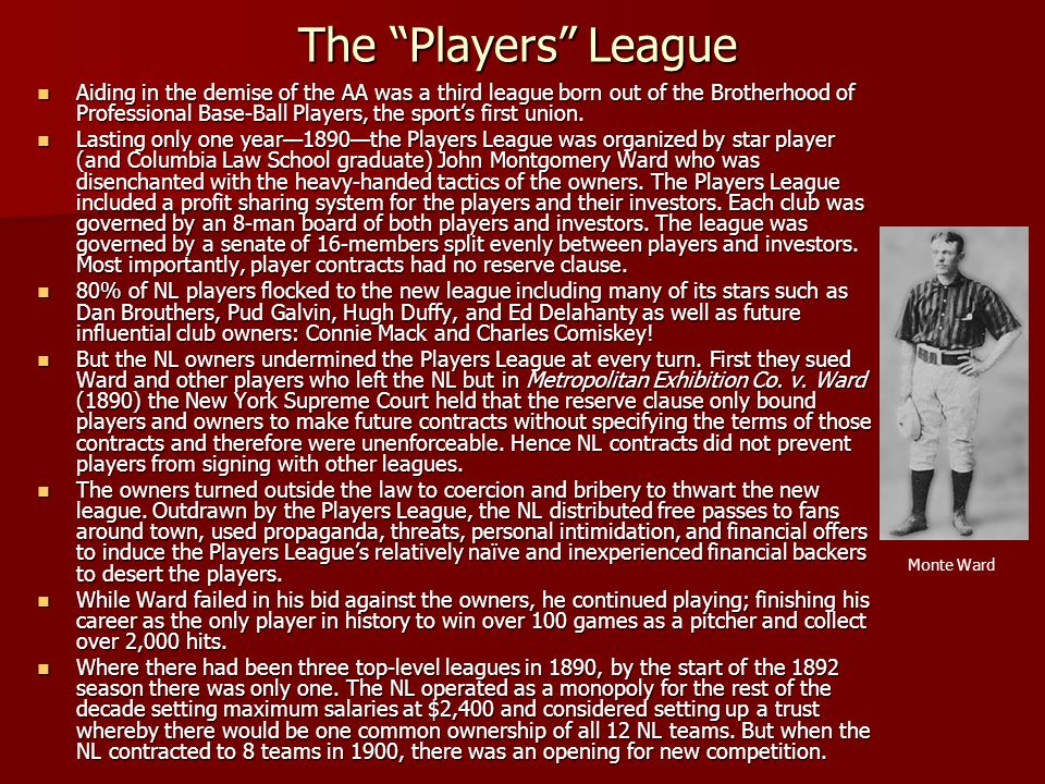The Players League Aiding in the demise of the AA was a third league born out of the Brotherhood of Professional Base-Ball Players, the sports first u