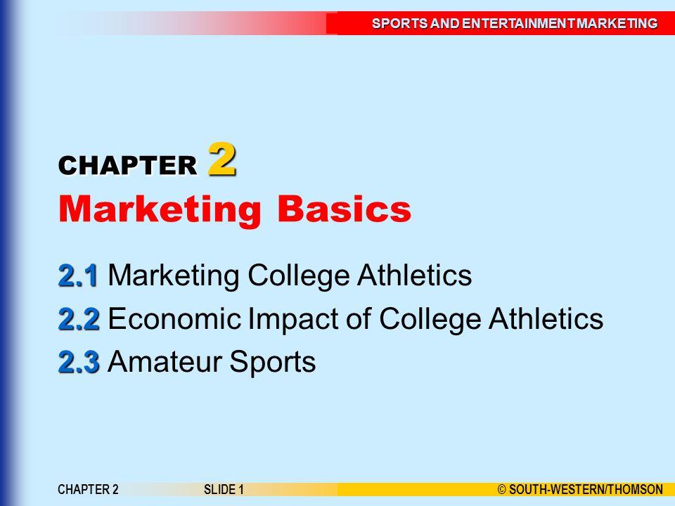 © SOUTH-WESTERN/THOMSON SPORTS AND ENTERTAINMENT MARKETING CHAPTER 2SLIDE 1 CHAPTER 2 CHAPTER 2 Marketing Basics 2.1 2.1 Marketing College Athletics 2.2 2.2 Economic Impact of College Athletics 2.3 2.3 Amateur Sports