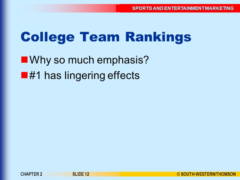 © SOUTH-WESTERN/THOMSON SPORTS AND ENTERTAINMENT MARKETING CHAPTER 2SLIDE 12 College Team Rankings Why so much emphasis.