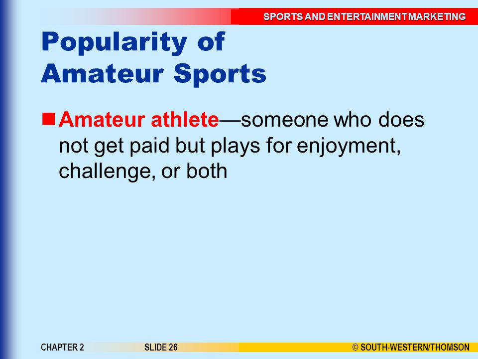 © SOUTH-WESTERN/THOMSON SPORTS AND ENTERTAINMENT MARKETING CHAPTER 2SLIDE 26 Popularity of Amateur Sports Amateur athletesomeone who does not get paid but plays for enjoyment, challenge, or both
