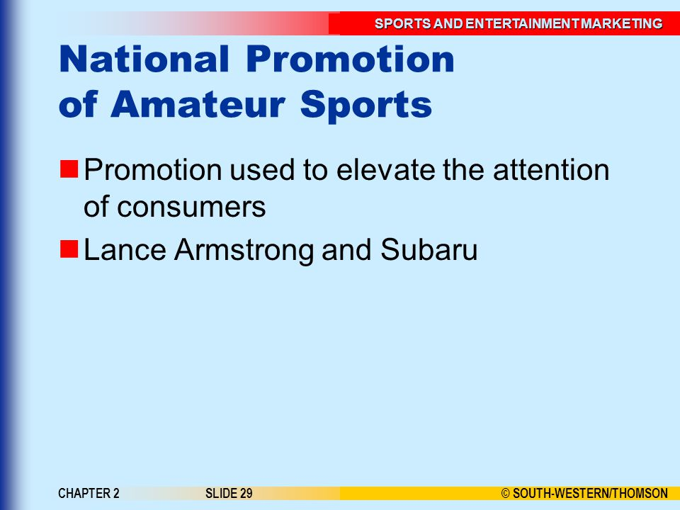© SOUTH-WESTERN/THOMSON SPORTS AND ENTERTAINMENT MARKETING CHAPTER 2SLIDE 29 National Promotion of Amateur Sports Promotion used to elevate the attention of consumers Lance Armstrong and Subaru