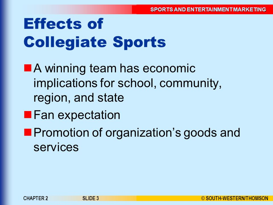 © SOUTH-WESTERN/THOMSON SPORTS AND ENTERTAINMENT MARKETING CHAPTER 2SLIDE 3 Effects of Collegiate Sports A winning team has economic implications for school, community, region, and state Fan expectation Promotion of organizations goods and services