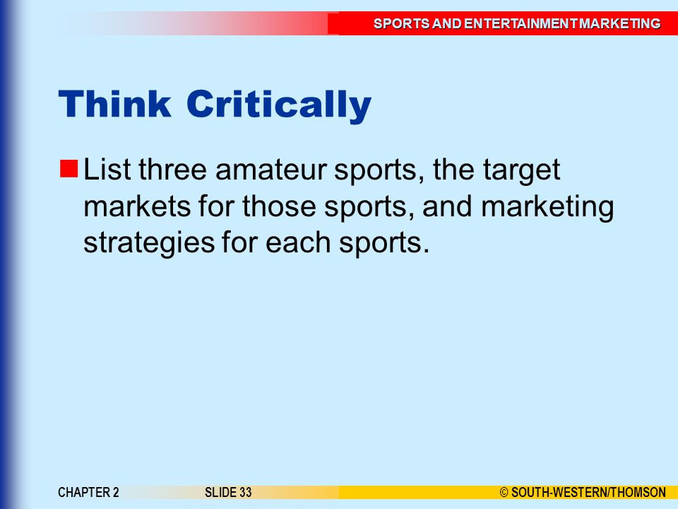 © SOUTH-WESTERN/THOMSON SPORTS AND ENTERTAINMENT MARKETING CHAPTER 2SLIDE 33 Think Critically List three amateur sports, the target markets for those sports, and marketing strategies for each sports.