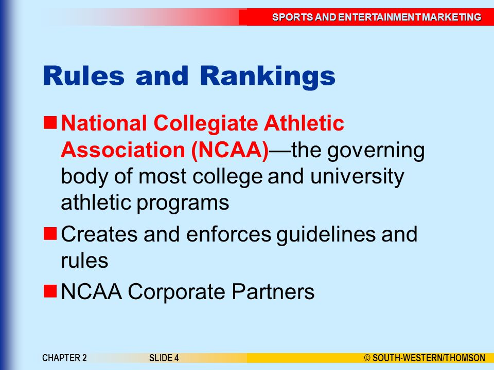 © SOUTH-WESTERN/THOMSON SPORTS AND ENTERTAINMENT MARKETING CHAPTER 2SLIDE 4 Rules and Rankings National Collegiate Athletic Association (NCAA)the governing body of most college and university athletic programs Creates and enforces guidelines and rules NCAA Corporate Partners