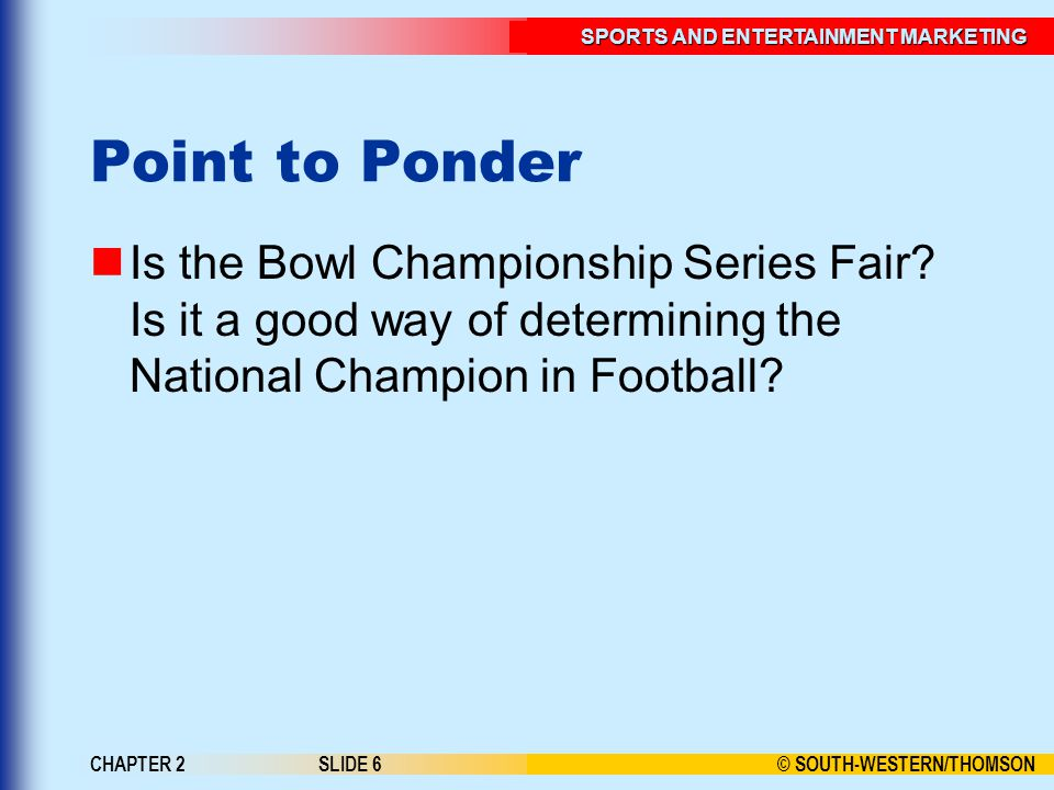 © SOUTH-WESTERN/THOMSON SPORTS AND ENTERTAINMENT MARKETING CHAPTER 2SLIDE 6 Point to Ponder Is the Bowl Championship Series Fair.