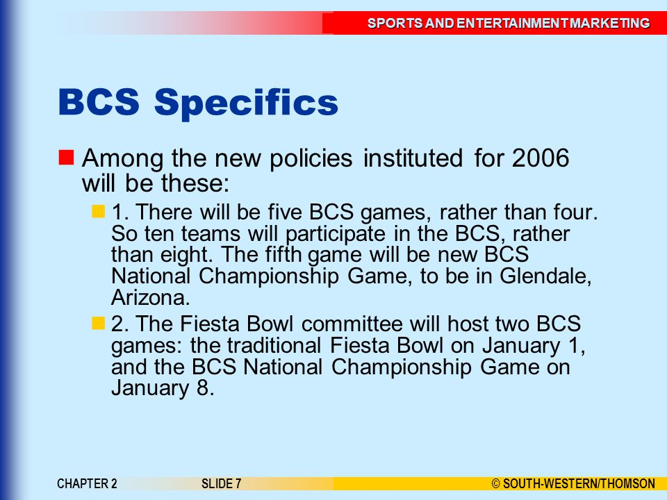 © SOUTH-WESTERN/THOMSON SPORTS AND ENTERTAINMENT MARKETING CHAPTER 2SLIDE 7 BCS Specifics Among the new policies instituted for 2006 will be these: 1.