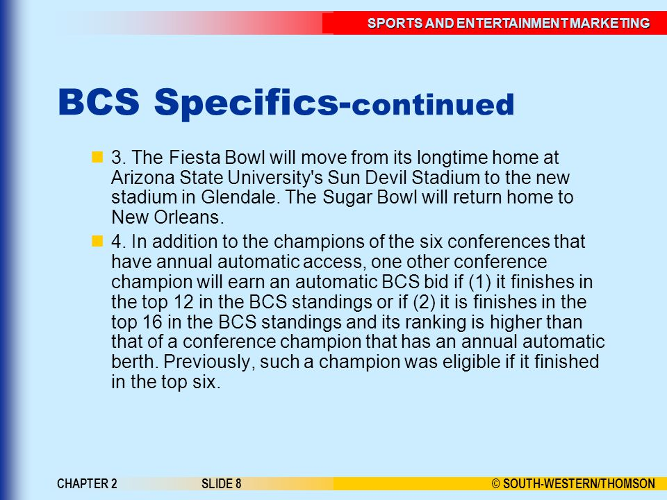 © SOUTH-WESTERN/THOMSON SPORTS AND ENTERTAINMENT MARKETING CHAPTER 2SLIDE 8 BCS Specifics- continued 3.