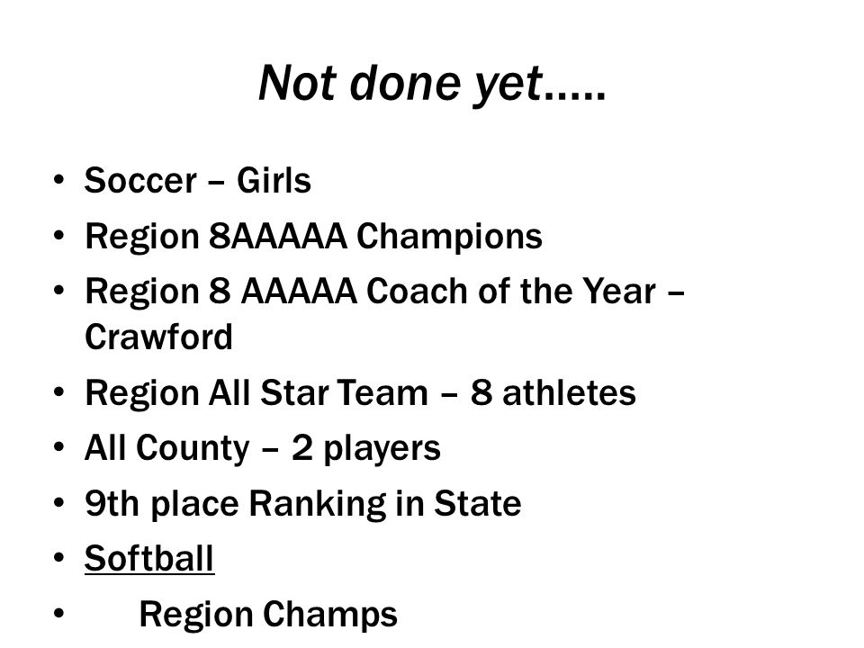 Not done yet….. Soccer – Girls Region 8AAAAA Champions Region 8 AAAAA Coach of the Year – Crawford Region All Star Team – 8 athletes All County – 2 pl