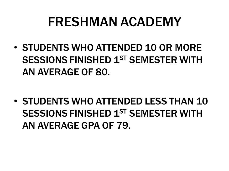 FRESHMAN ACADEMY STUDENTS WHO ATTENDED 10 OR MORE SESSIONS FINISHED 1 ST SEMESTER WITH AN AVERAGE OF 80. STUDENTS WHO ATTENDED LESS THAN 10 SESSIONS F