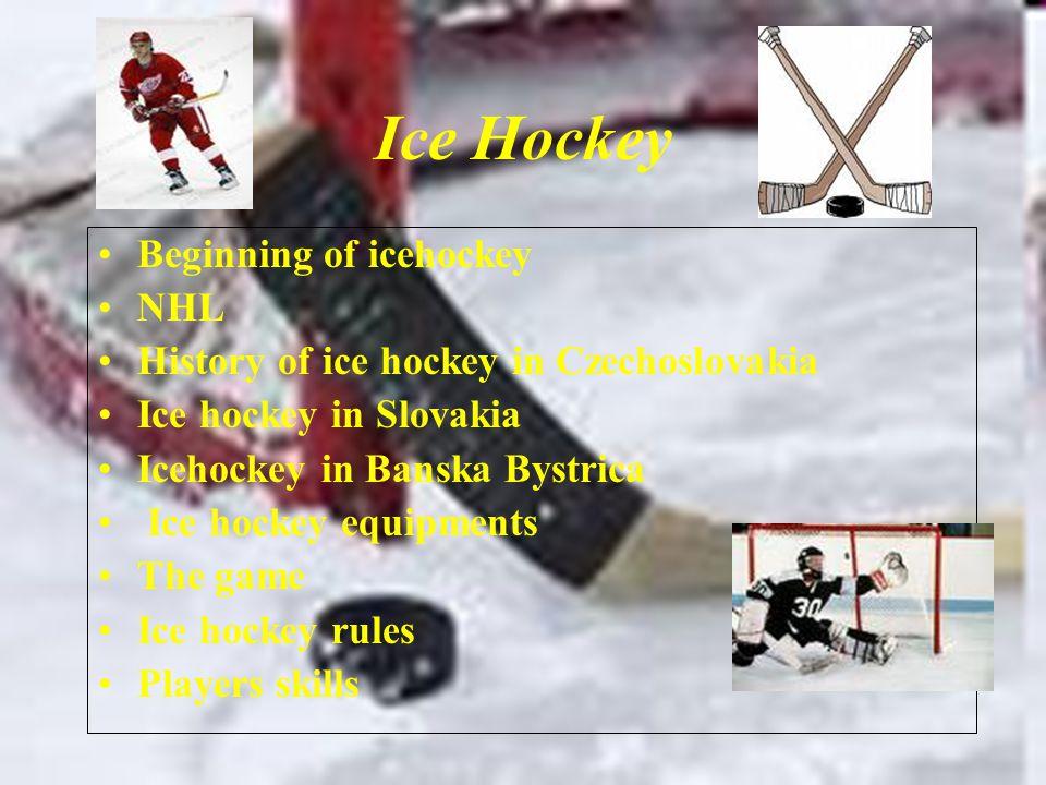 Ice Hockey Beginning of icehockey NHL History of ice hockey in Czechoslovakia Ice hockey in Slovakia Icehockey in Banska Bystrica Ice hockey equipments The game Ice hockey rules Players skills