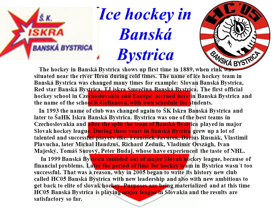Ice hockey in Banská Bystrica The hockey in Banská Bystrica shows up first time in 1889, when rink was situated near the river Hron during cold times.