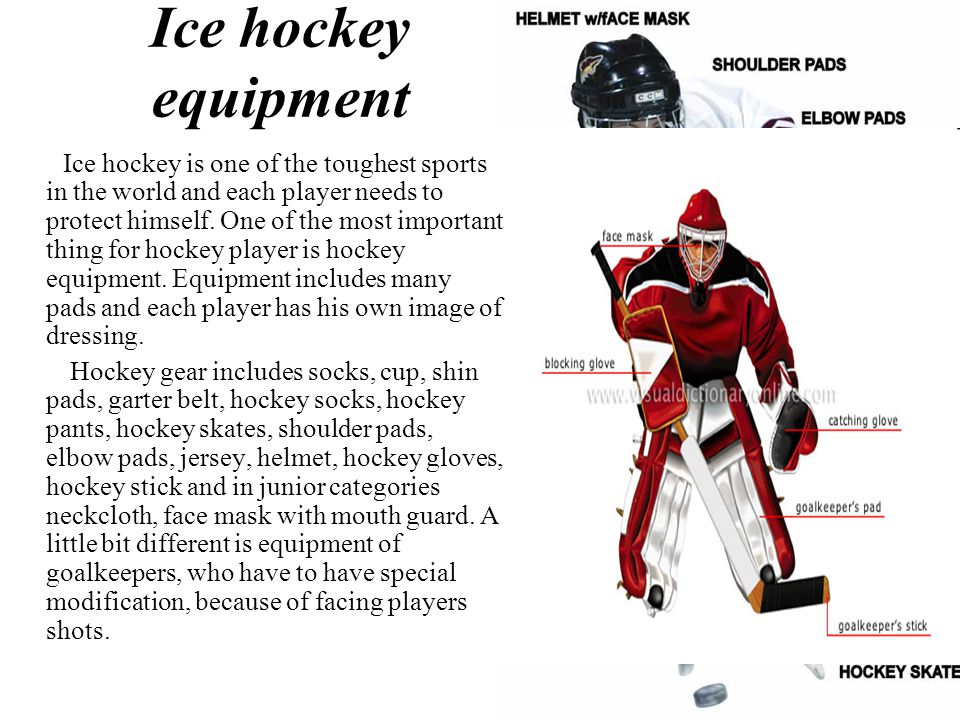 Ice hockey equipment Ice hockey is one of the toughest sports in the world and each player needs to protect himself.