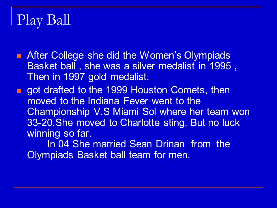 Play Ball After College she did the Womens Olympiads Basket ball, she was a silver medalist in 1995, Then in 1997 gold medalist.