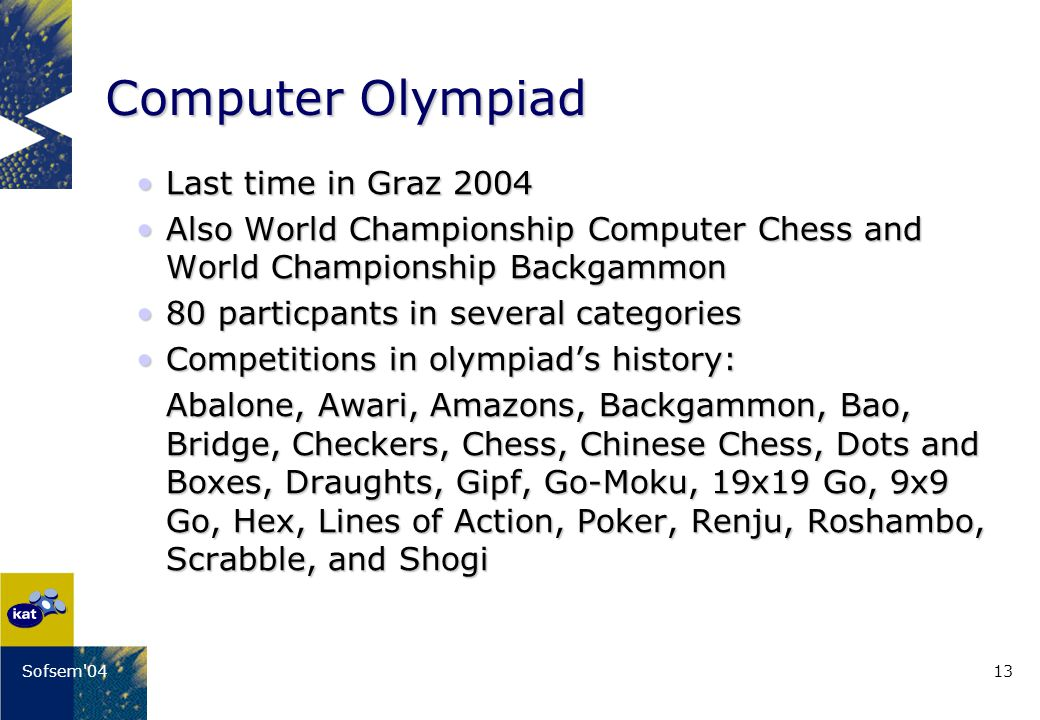 13Sofsem 04 Computer Olympiad Last time in Graz 2004Last time in Graz 2004 Also World Championship Computer Chess and World Championship BackgammonAlso World Championship Computer Chess and World Championship Backgammon 80 particpants in several categories80 particpants in several categories Competitions in olympiads history:Competitions in olympiads history: Abalone, Awari, Amazons, Backgammon, Bao, Bridge, Checkers, Chess, Chinese Chess, Dots and Boxes, Draughts, Gipf, Go-Moku, 19x19 Go, 9x9 Go, Hex, Lines of Action, Poker, Renju, Roshambo, Scrabble, and Shogi
