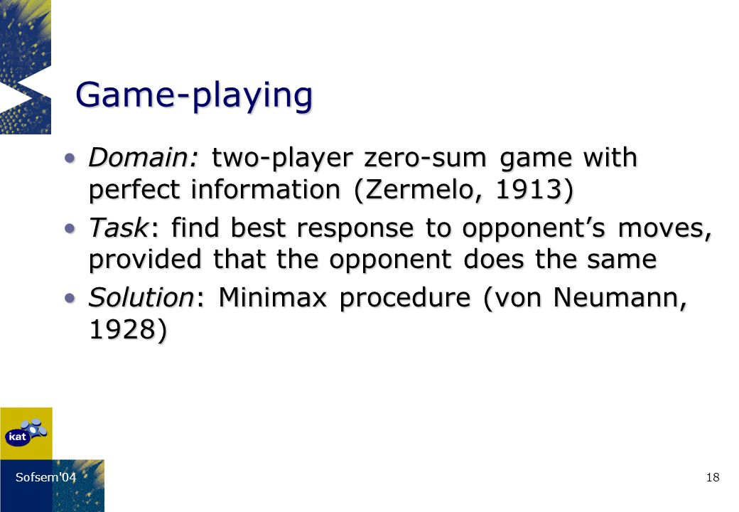 18Sofsem 04 Game-playing Domain: two-player zero-sum game with perfect information (Zermelo, 1913)Domain: two-player zero-sum game with perfect information (Zermelo, 1913) Task: find best response to opponents moves, provided that the opponent does the sameTask: find best response to opponents moves, provided that the opponent does the same Solution: Minimax procedure (von Neumann, 1928)Solution: Minimax procedure (von Neumann, 1928)