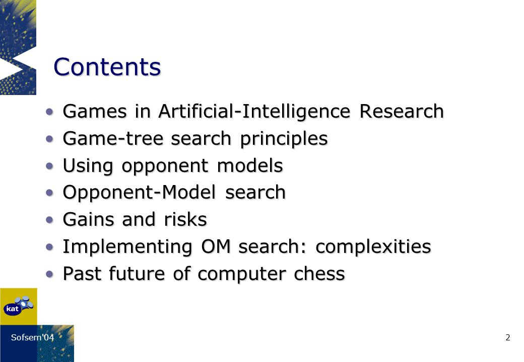 2Sofsem 04 Contents Games in Artificial-Intelligence ResearchGames in Artificial-Intelligence Research Game-tree search principlesGame-tree search principles Using opponent modelsUsing opponent models Opponent-Model searchOpponent-Model search Gains and risksGains and risks Implementing OM search: complexitiesImplementing OM search: complexities Past future of computer chessPast future of computer chess