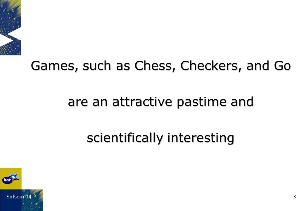 3Sofsem 04 Games, such as Chess, Checkers, and Go are an attractive pastime and scientifically interesting