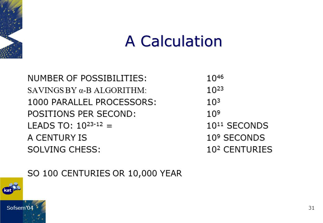 31Sofsem 04 A Calculation NUMBER OF POSSIBILITIES:10 46 SAVINGS BY α-Β ALGORITHM: 10 23 1000 PARALLEL PROCESSORS:10 3 POSITIONS PER SECOND:10 9 LEADS TO: 10 23-12 = 10 11 SECONDS A CENTURY IS10 9 SECONDS SOLVING CHESS:10 2 CENTURIES SO 100 CENTURIES OR 10,000 YEAR