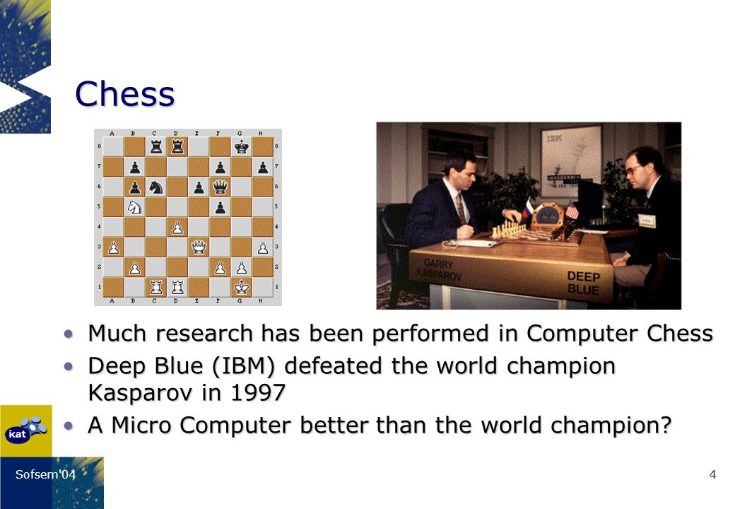 4Sofsem 04 Chess Much research has been performed in Computer ChessMuch research has been performed in Computer Chess Deep Blue (IBM) defeated the world champion Kasparov in 1997Deep Blue (IBM) defeated the world champion Kasparov in 1997 A Micro Computer better than the world champion A Micro Computer better than the world champion