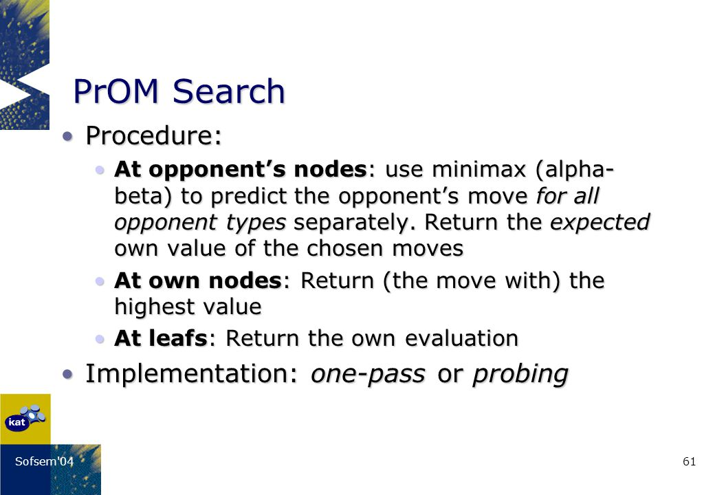 61Sofsem 04 PrOM Search Procedure:Procedure: At opponents nodes: use minimax (alpha- beta) to predict the opponents move for all opponent types separately.