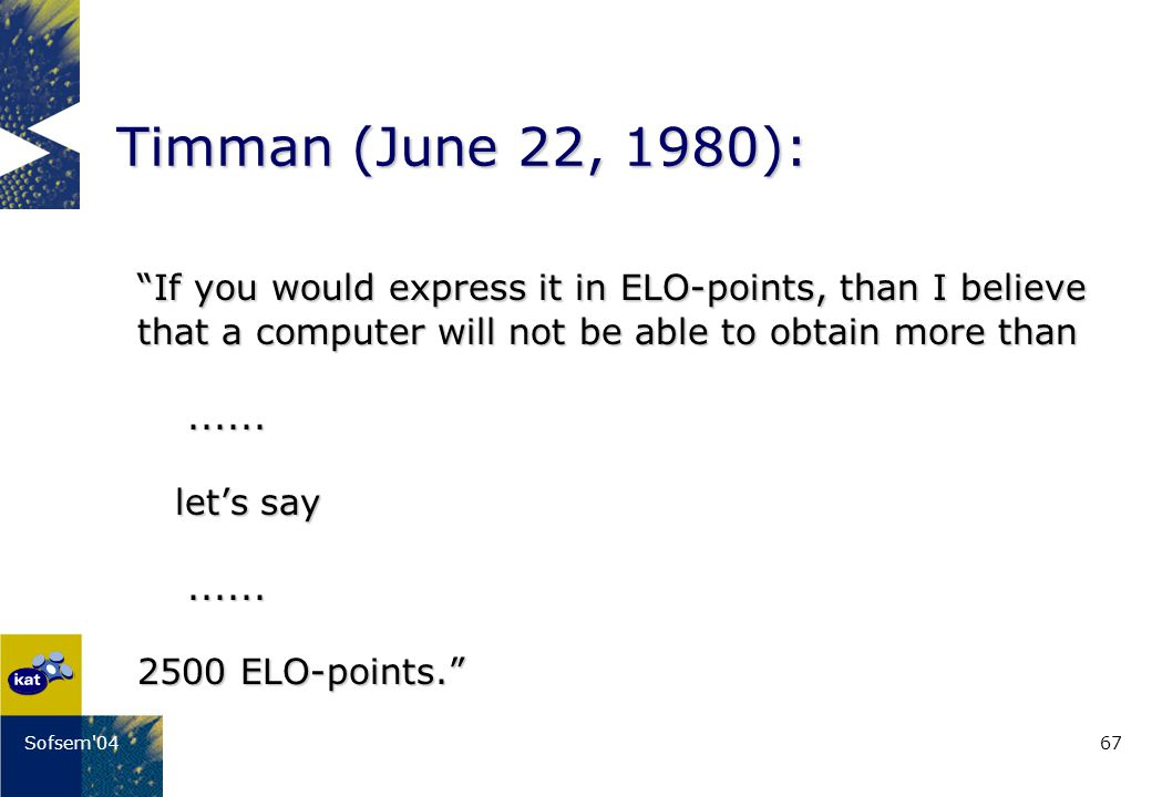 67Sofsem 04 Timman (June 22, 1980): If you would express it in ELO-points, than I believe that a computer will not be able to obtain more than......
