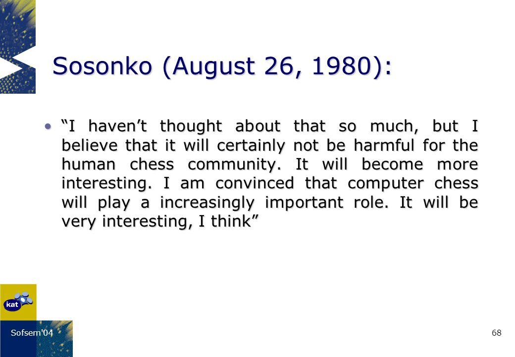 68Sofsem 04 Sosonko (August 26, 1980): I havent thought about that so much, but I believe that it will certainly not be harmful for the human chess community.