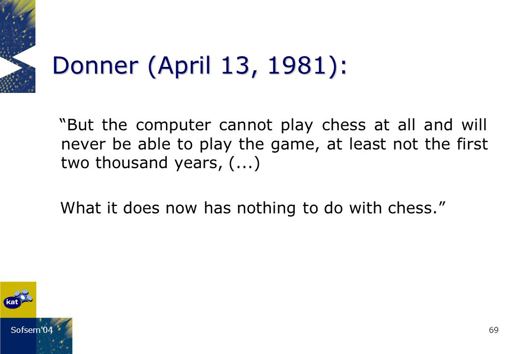 69Sofsem 04 Donner (April 13, 1981): But the computer cannot play chess at all and will never be able to play the game, at least not the first two thousand years, (...) What it does now has nothing to do with chess.