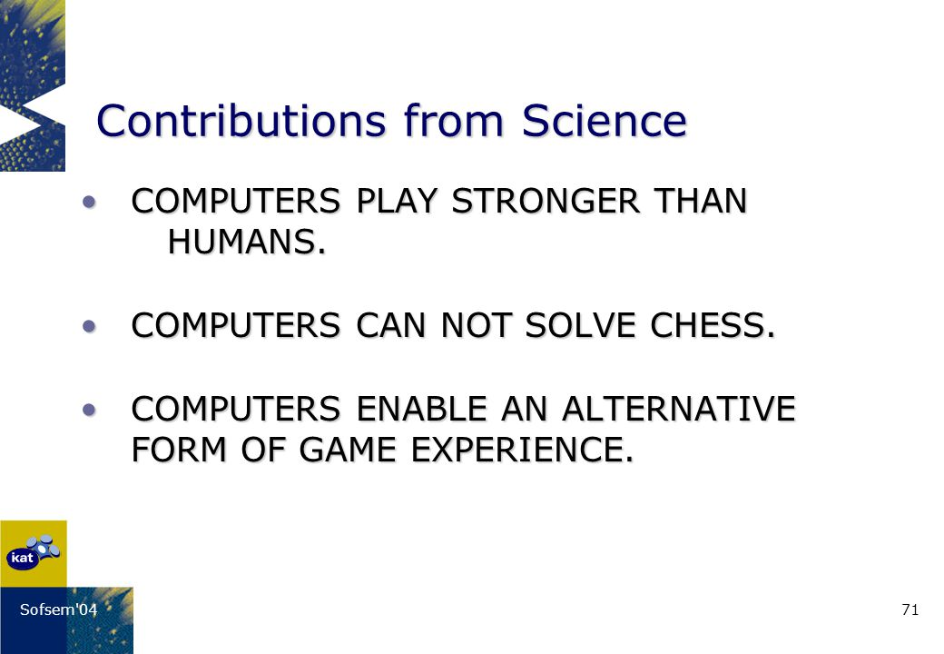 71Sofsem 04 Contributions from Science COMPUTERS PLAY STRONGER THAN HUMANS.COMPUTERS PLAY STRONGER THAN HUMANS.