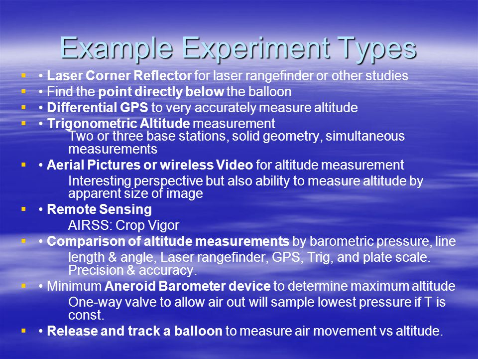 Example Experiment Types Laser Corner Reflector for laser rangefinder or other studies Find the point directly below the balloon Differential GPS to very accurately measure altitude Trigonometric Altitude measurement Two or three base stations, solid geometry, simultaneous measurements Aerial Pictures or wireless Video for altitude measurement Interesting perspective but also ability to measure altitude by apparent size of image Remote Sensing AIRSS: Crop Vigor Comparison of altitude measurements by barometric pressure, line length & angle, Laser rangefinder, GPS, Trig, and plate scale.