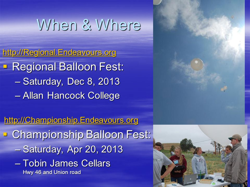 When & Where http://Regional.Endeavours.org Regional Balloon Fest: Regional Balloon Fest: –Saturday, Dec 8, 2013 –Allan Hancock College http://Championship.Endeavours.org Championship Balloon Fest: Championship Balloon Fest: –Saturday, Apr 20, 2013 –Tobin James Cellars Hwy 46 and Union road