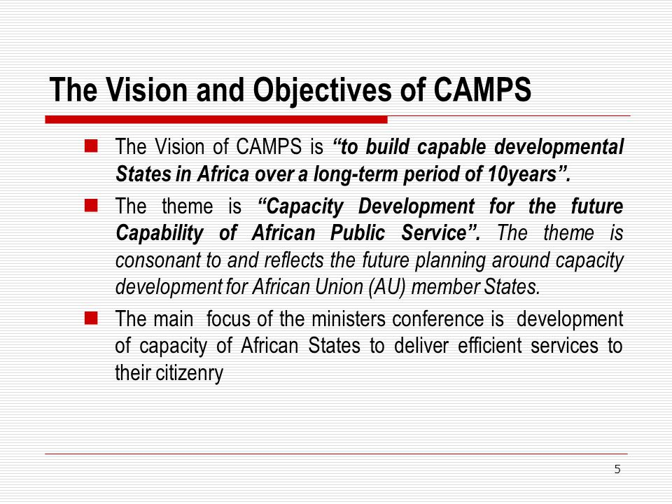 The Vision and Objectives of CAMPS The Vision of CAMPS is to build capable developmental States in Africa over a long-term period of 10years. The them