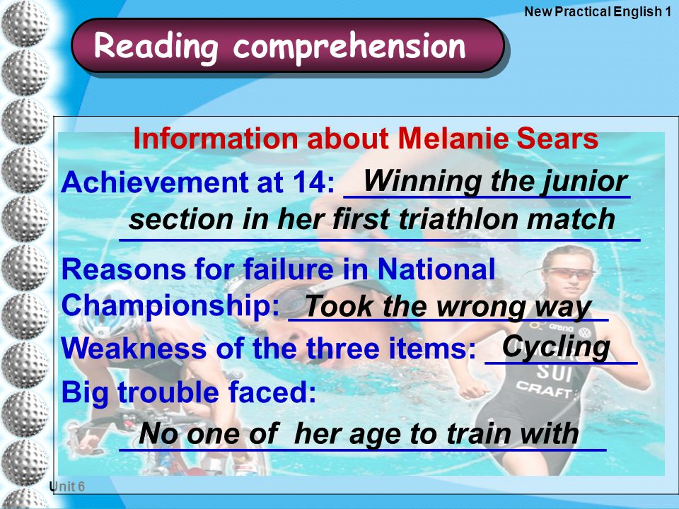 Unit 6 New Practical English 1 Information about Melanie Sears Achievement at 14: _________________ _______________________________ Reasons for failure in National Championship: ___________________ Weakness of the three items: _________ Big trouble faced: _____________________________ Winning the junior section in her first triathlon match Took the wrong way Cycling No one of her age to train with Reading comprehension