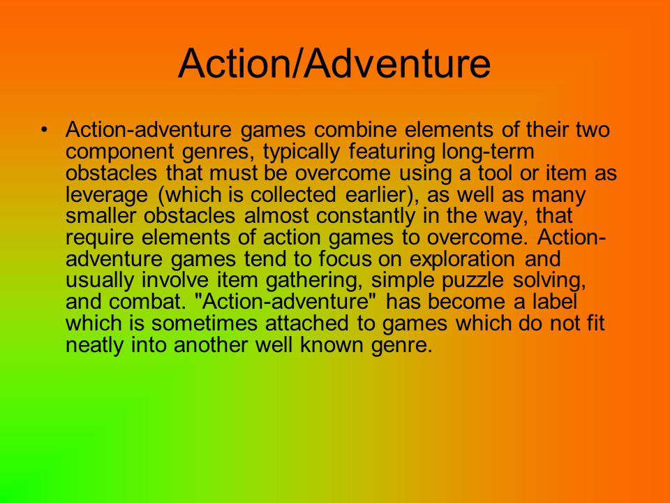 Action/Adventure Action-adventure games combine elements of their two component genres, typically featuring long-term obstacles that must be overcome using a tool or item as leverage (which is collected earlier), as well as many smaller obstacles almost constantly in the way, that require elements of action games to overcome.