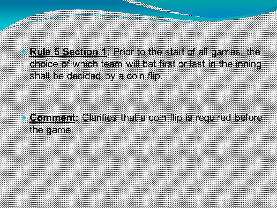 Rule 5 Section 1: Prior to the start of all games, the choice of which team will bat first or last in the inning shall be decided by a coin flip.