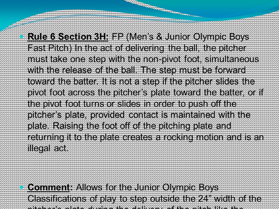 Rule 6 Section 3H: FP (Mens & Junior Olympic Boys Fast Pitch) In the act of delivering the ball, the pitcher must take one step with the non-pivot foo
