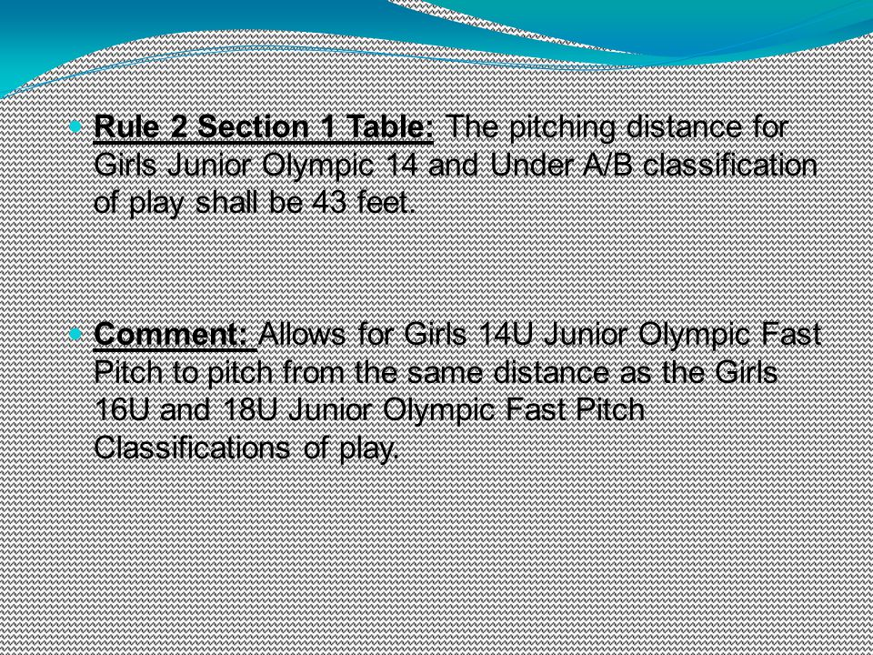 Rule 2 Section 1 Table: The pitching distance for Girls Junior Olympic 14 and Under A/B classification of play shall be 43 feet. Comment: Allows for G