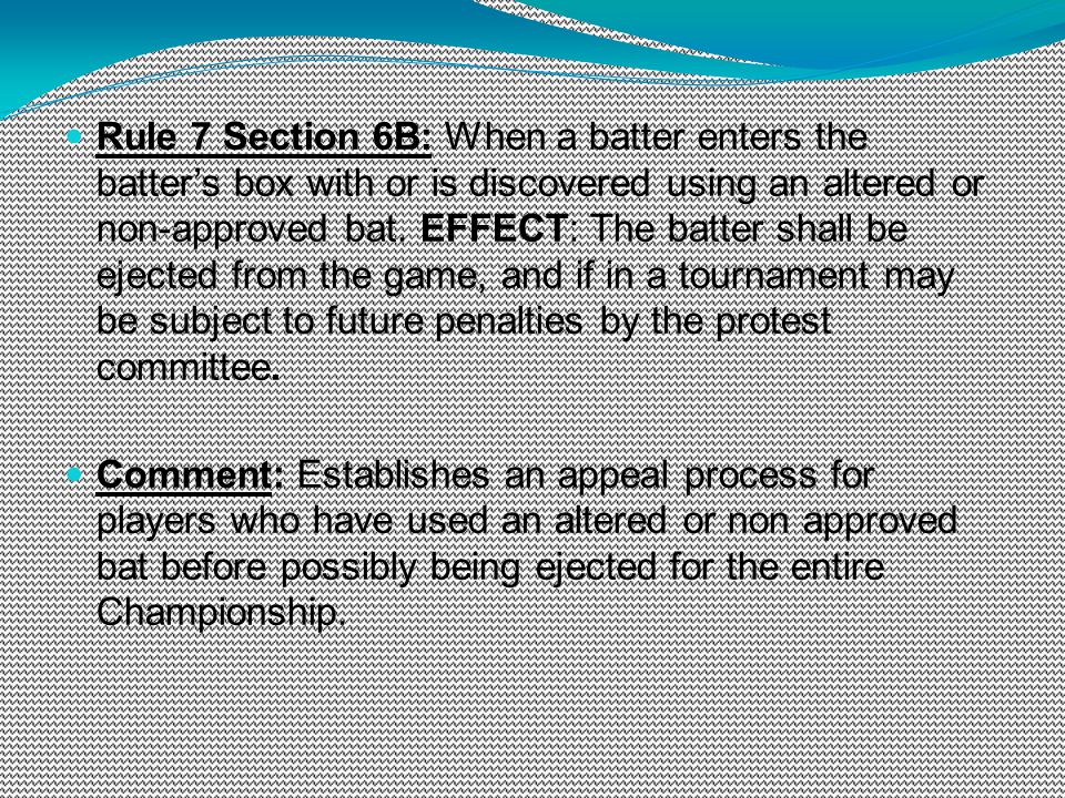 Rule 7 Section 6B: When a batter enters the batters box with or is discovered using an altered or non-approved bat. EFFECT: The batter shall be ejecte