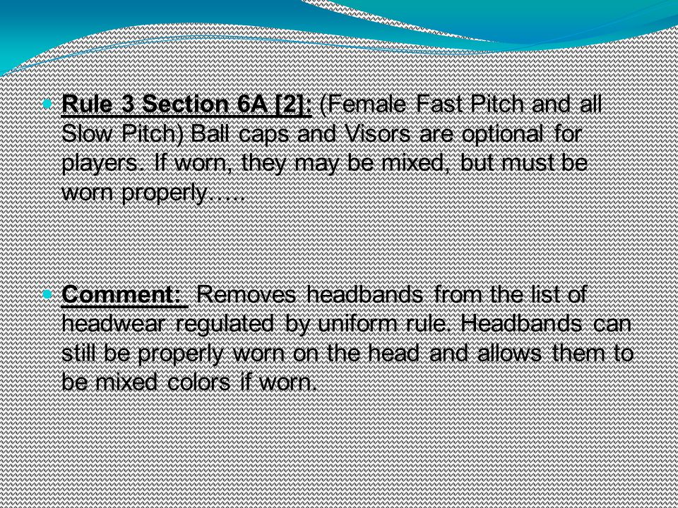 Rule 3 Section 6A [2]: (Female Fast Pitch and all Slow Pitch) Ball caps and Visors are optional for players. If worn, they may be mixed, but must be w