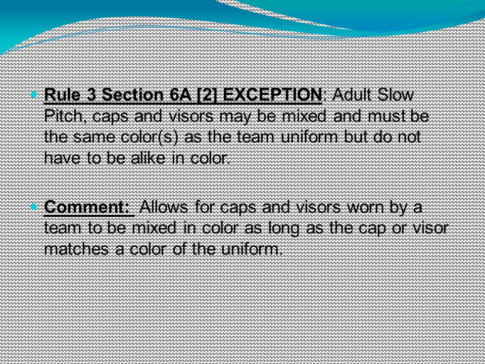 Rule 3 Section 6A [2] EXCEPTION: Adult Slow Pitch, caps and visors may be mixed and must be the same color(s) as the team uniform but do not have to b