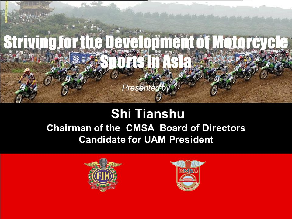 Striving for the Development of Motorcycle Sports in Asia Presented by Shi Tianshu Chairman of the CMSA Board of Directors Candidate for UAM President