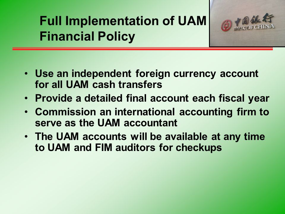Use an independent foreign currency account for all UAM cash transfers Provide a detailed final account each fiscal year Commission an international accounting firm to serve as the UAM accountant The UAM accounts will be available at any time to UAM and FIM auditors for checkups Full Implementation of UAM Financial Policy