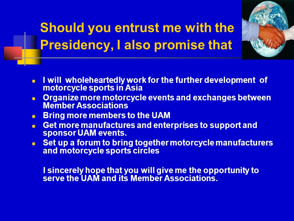 Should you entrust me with the Presidency, I also promise that I will wholeheartedly work for the further development of motorcycle sports in Asia Organize more motorcycle events and exchanges between Member Associations Bring more members to the UAM Get more manufactures and enterprises to support and sponsor UAM events.