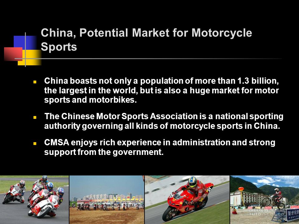 China, Potential Market for Motorcycle Sports China boasts not only a population of more than 1.3 billion, the largest in the world, but is also a huge market for motor sports and motorbikes.