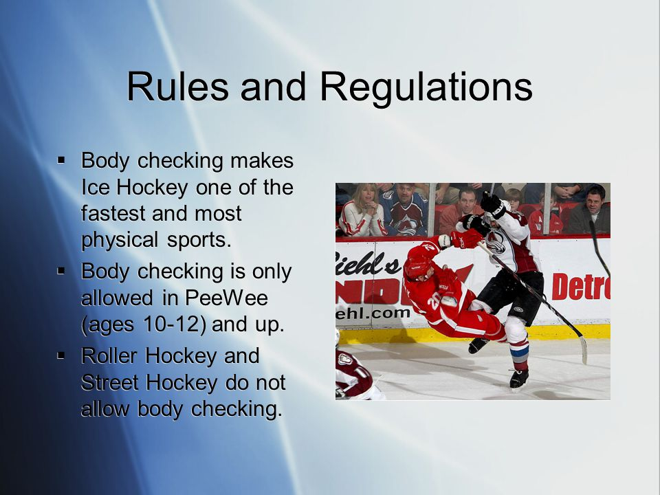 Rules and Regulations Body checking makes Ice Hockey one of the fastest and most physical sports. Body checking is only allowed in PeeWee (ages 10-12)