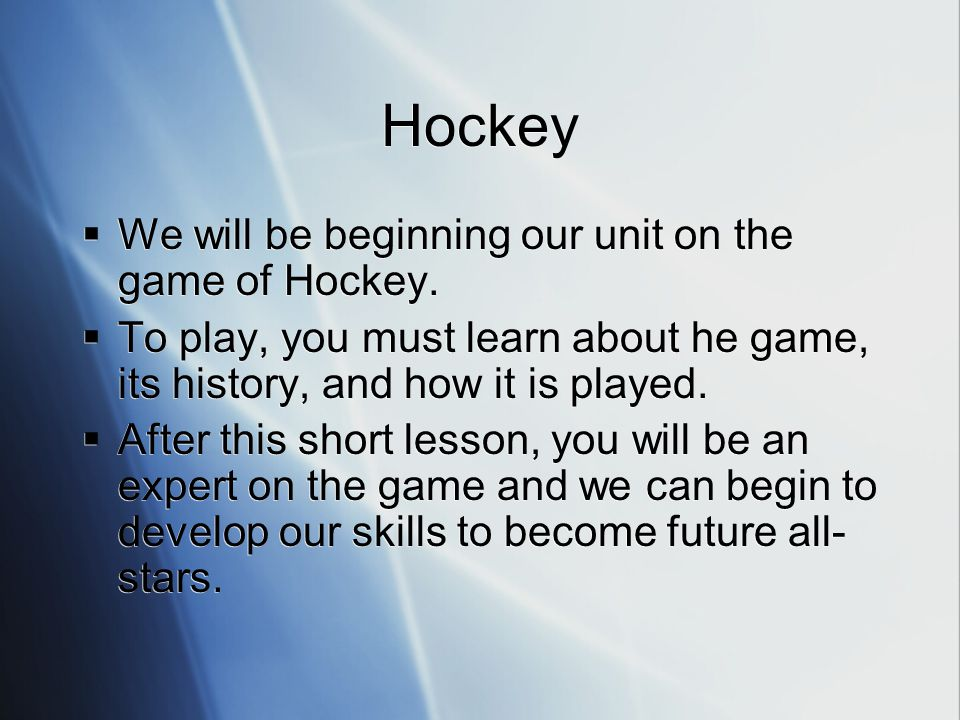 Hockey We will be beginning our unit on the game of Hockey. To play, you must learn about he game, its history, and how it is played. After this short